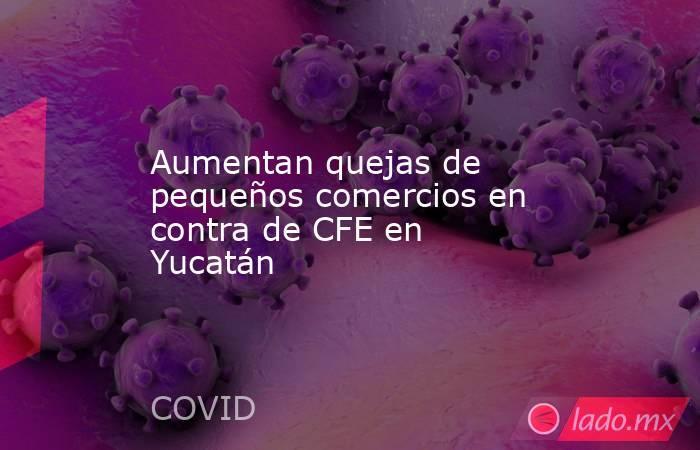 Aumentan quejas de pequeños comercios en contra de CFE en Yucatán. Noticias en tiempo real