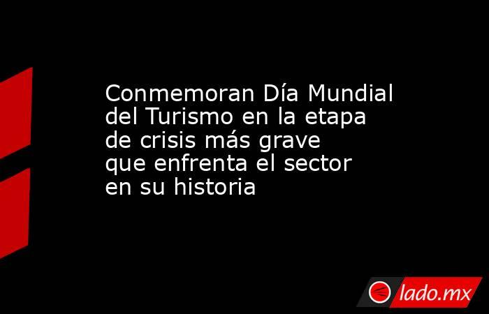 Conmemoran Día Mundial del Turismo en la etapa de crisis más grave que enfrenta el sector en su historia. Noticias en tiempo real