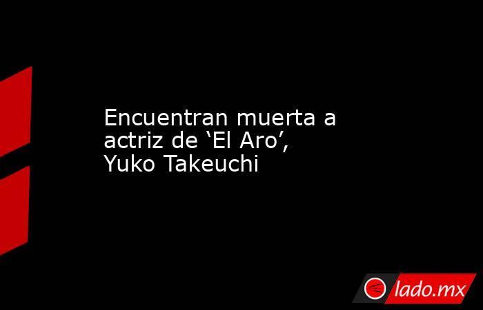 Encuentran muerta a actriz de 'El Aro', Yuko Takeuchi. Noticias en tiempo real