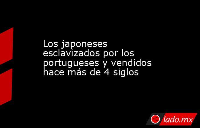 Los japoneses esclavizados por los portugueses y vendidos hace más de 4 siglos. Noticias en tiempo real