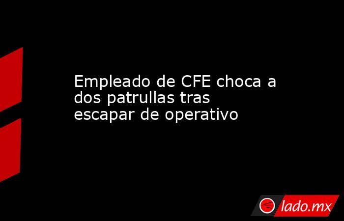 Empleado de CFE choca a dos patrullas tras escapar de operativo. Noticias en tiempo real