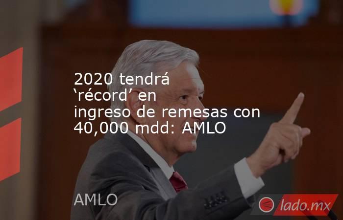 2020 tendrá 'récord' en ingreso de remesas con 40,000 mdd: AMLO. Noticias en tiempo real