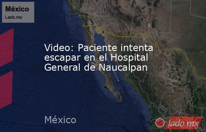 Video: Paciente intenta escapar en el Hospital General de Naucalpan. Noticias en tiempo real