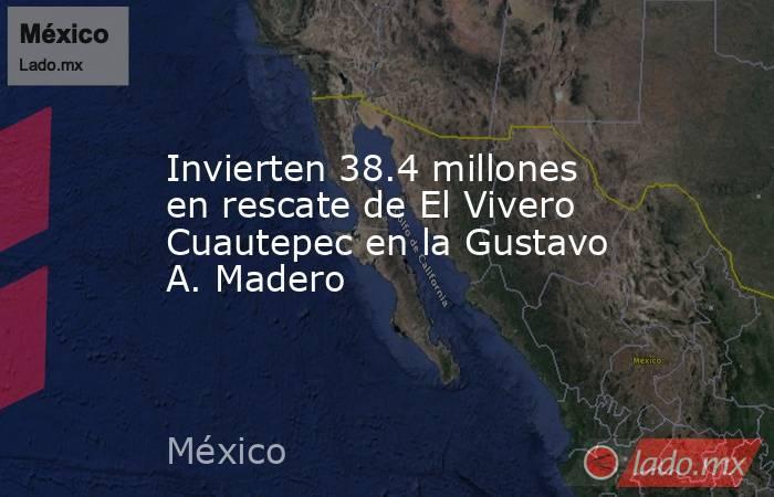 Invierten 38.4 millones en rescate de El Vivero Cuautepec en la Gustavo A. Madero. Noticias en tiempo real