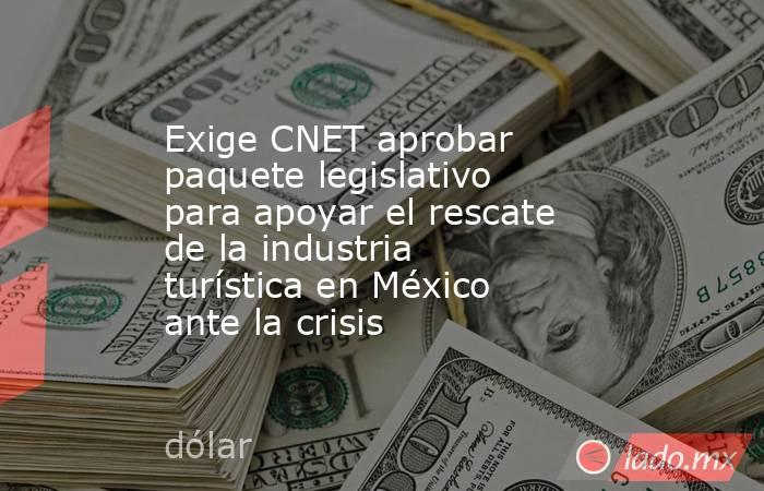 Exige CNET aprobar paquete legislativo para apoyar el rescate de la industria turística en México ante la crisis. Noticias en tiempo real