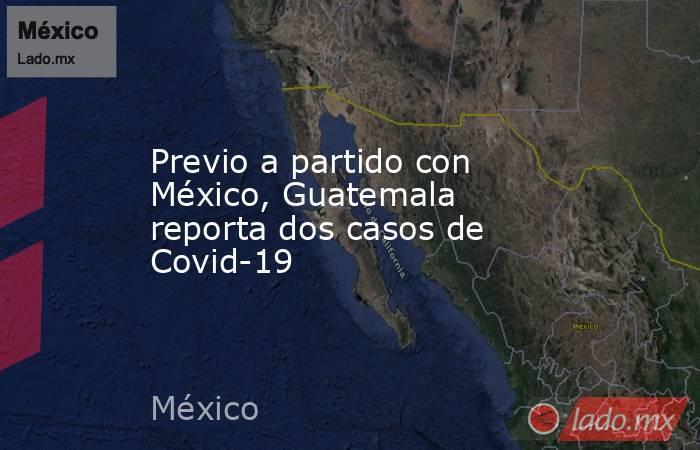 Previo a partido con México, Guatemala reporta dos casos de Covid-19. Noticias en tiempo real