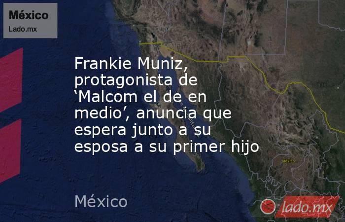 Frankie Muniz, protagonista de 'Malcom el de en medio', anuncia que espera junto a su esposa a su primer hijo. Noticias en tiempo real