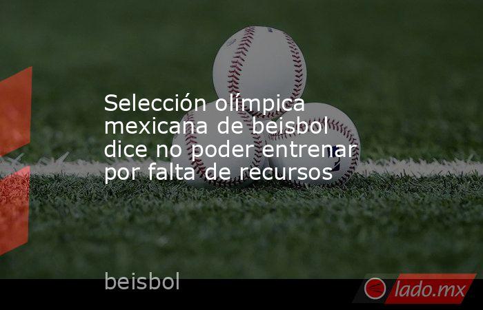 Selección olímpica mexicana de beisbol dice no poder entrenar por falta de recursos. Noticias en tiempo real