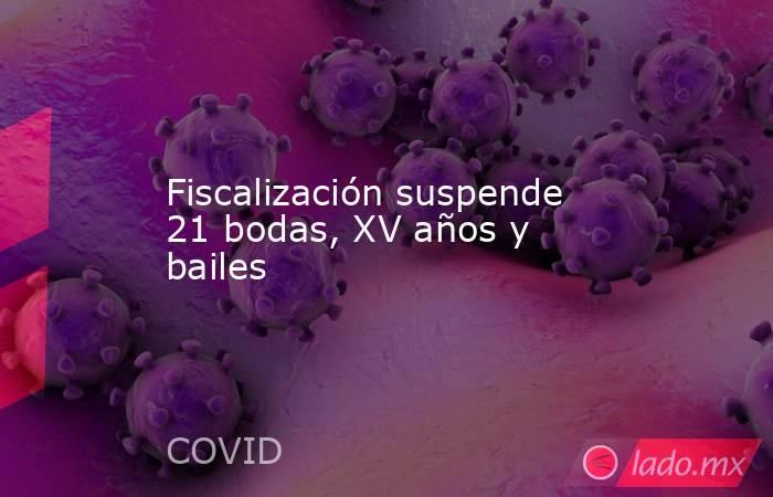 Fiscalización suspende 21 bodas, XV años y bailes. Noticias en tiempo real