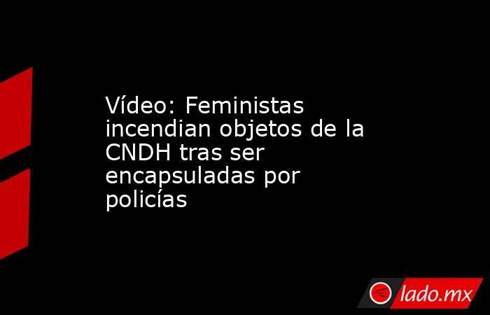 Vídeo: Feministas incendian objetos de la CNDH tras ser encapsuladas por policías. Noticias en tiempo real