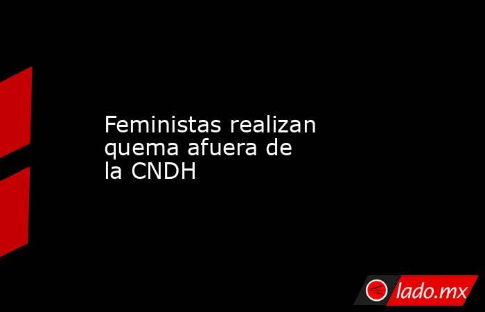 Feministas realizan quema afuera de laCNDH . Noticias en tiempo real