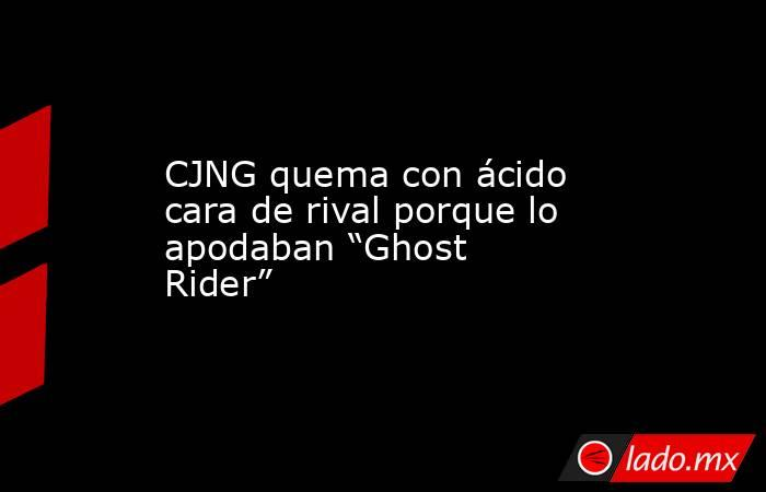 """CJNG quema con ácido cara de rival porque lo apodaban """"Ghost Rider"""". Noticias en tiempo real"""