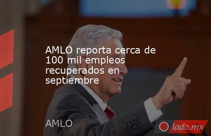 AMLO reporta cerca de 100 mil empleos recuperados en septiembre. Noticias en tiempo real