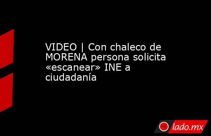 VIDEO   Con chaleco de MORENA persona solicita «escanear» INE a ciudadanía. Noticias en tiempo real