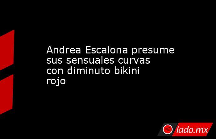 Andrea Escalona presume sus sensuales curvas con diminuto bikini rojo. Noticias en tiempo real