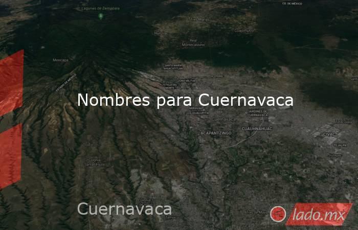Nombres para Cuernavaca. Noticias en tiempo real