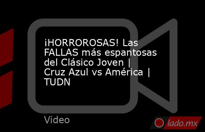 ¡HORROROSAS! Las FALLAS más espantosas del Clásico Joven | Cruz Azul vs América | TUDN. Noticias en tiempo real