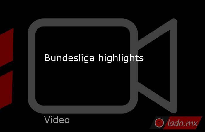 Bundesliga highlights. Noticias en tiempo real