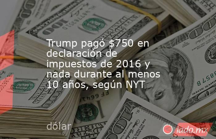 Trump pagó $750 en declaración de impuestos de 2016 y nada durante al menos 10 años, según NYT. Noticias en tiempo real