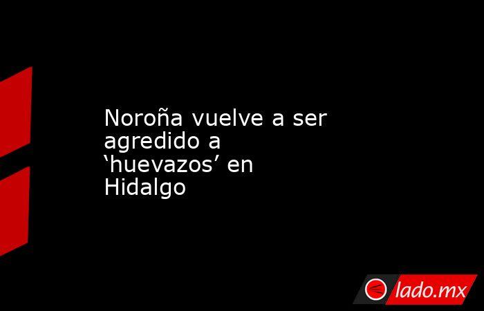 Noroña vuelve a ser agredido a 'huevazos' en Hidalgo. Noticias en tiempo real