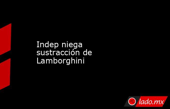Indep niega sustracción de Lamborghini. Noticias en tiempo real