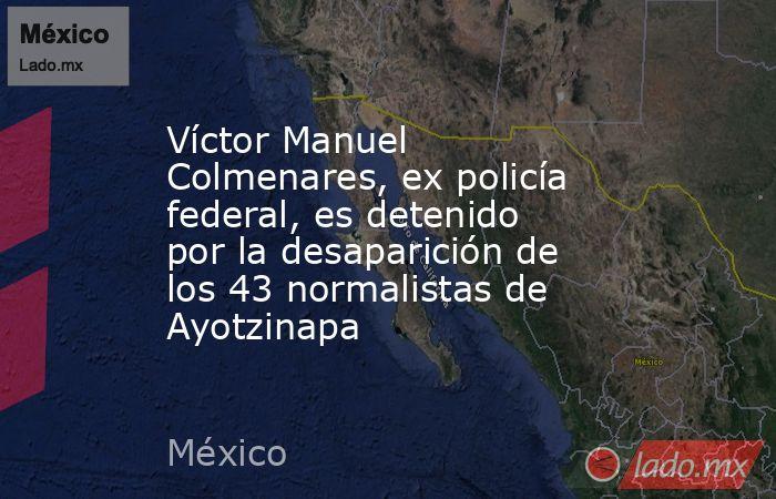 Víctor Manuel Colmenares, ex policía federal, es detenido por la desaparición de los 43 normalistas de Ayotzinapa. Noticias en tiempo real