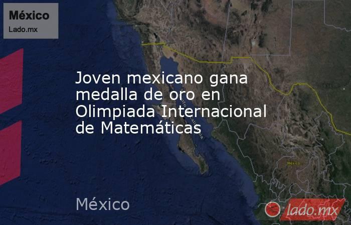 Joven mexicano gana medalla de oro en Olimpiada Internacional de Matemáticas. Noticias en tiempo real