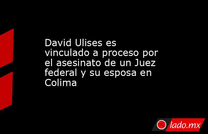 David Ulises es vinculado a proceso por el asesinato de un Juez federal y su esposa en Colima. Noticias en tiempo real