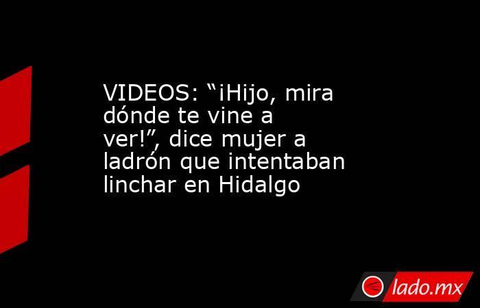 """VIDEOS: """"¡Hijo, mira dónde te vine a ver!"""", dice mujer a ladrón que intentaban linchar en Hidalgo. Noticias en tiempo real"""
