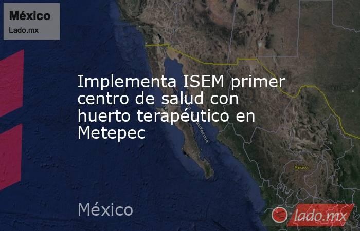 Implementa ISEM primer centro de salud con huerto terapéutico en Metepec. Noticias en tiempo real