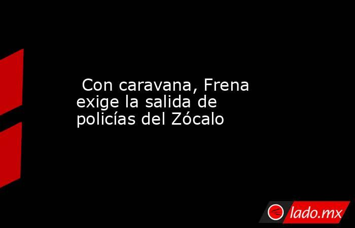 Con caravana, Frena exige la salida de policías del Zócalo. Noticias en tiempo real