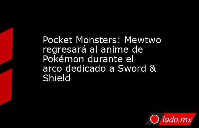 Pocket Monsters: Mewtwo regresará al anime de Pokémon durante el arco dedicado a Sword & Shield. Noticias en tiempo real