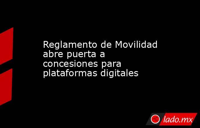 Reglamento de Movilidad abre puerta a concesiones para plataformas digitales. Noticias en tiempo real