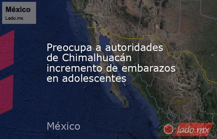 Preocupa a autoridades de Chimalhuacán incremento de embarazos en adolescentes. Noticias en tiempo real