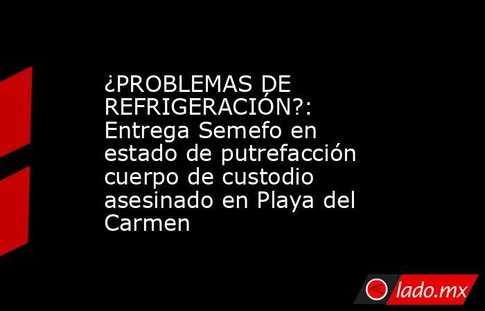 ¿PROBLEMAS DE REFRIGERACIÓN?: Entrega Semefo en estado de putrefacción cuerpo de custodio asesinado en Playa del Carmen. Noticias en tiempo real