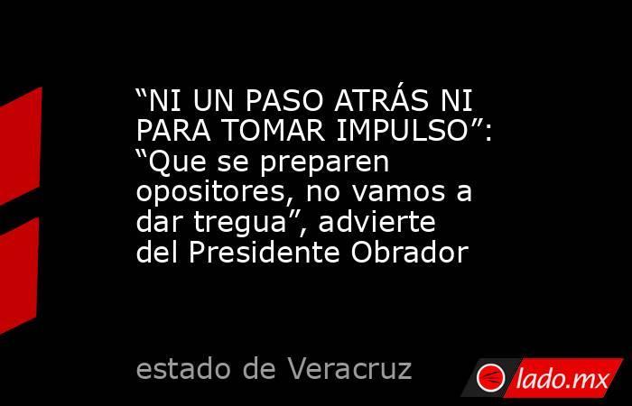 """""""NI UN PASO ATRÁS NI PARA TOMAR IMPULSO"""": """"Que se preparen opositores, no vamos a dar tregua"""", advierte del Presidente Obrador. Noticias en tiempo real"""