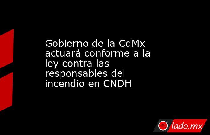 Gobierno de la CdMx actuará conforme a la ley contra las responsables del incendio en CNDH . Noticias en tiempo real