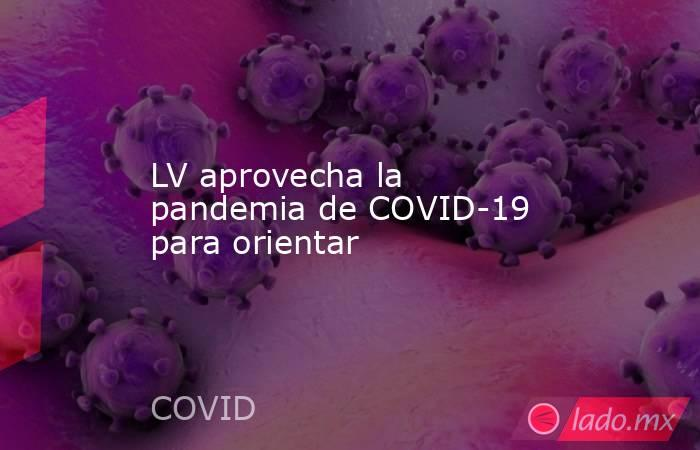 LV aprovecha la pandemia de COVID-19 para orientar. Noticias en tiempo real