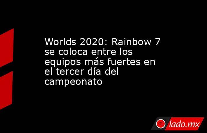 Worlds 2020: Rainbow 7 se coloca entre los equipos más fuertes en el tercer día del campeonato. Noticias en tiempo real
