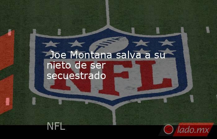 Joe Montana salva a su nieto de ser secuestrado. Noticias en tiempo real