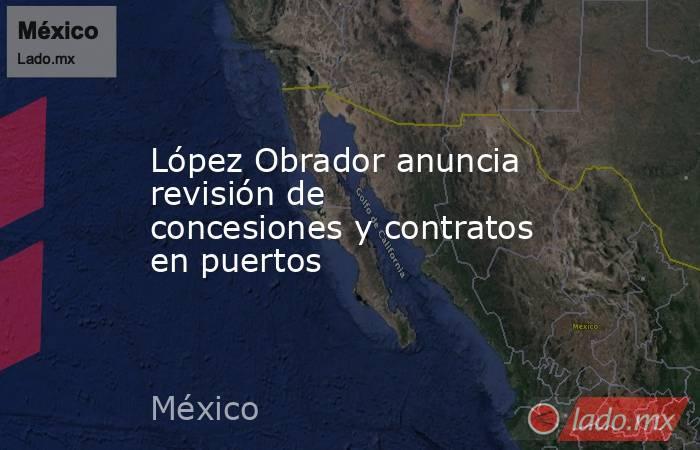 López Obrador anuncia revisión de concesiones y contratos en puertos. Noticias en tiempo real