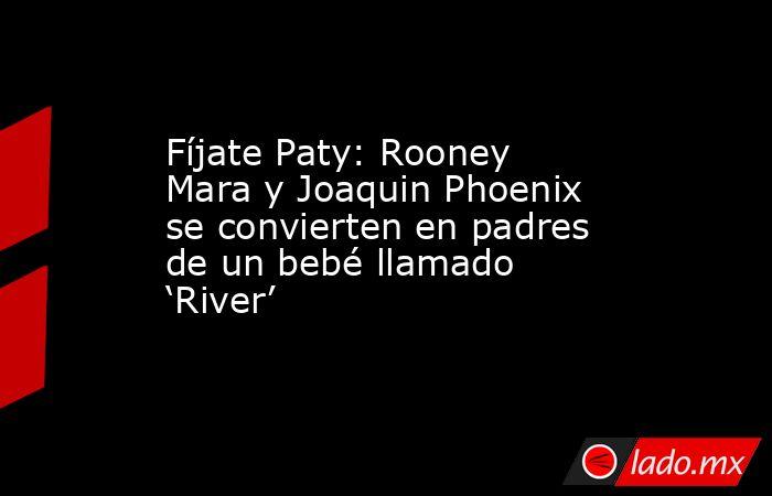 Fíjate Paty: Rooney Mara y Joaquin Phoenix se convierten en padres de un bebé llamado 'River'. Noticias en tiempo real