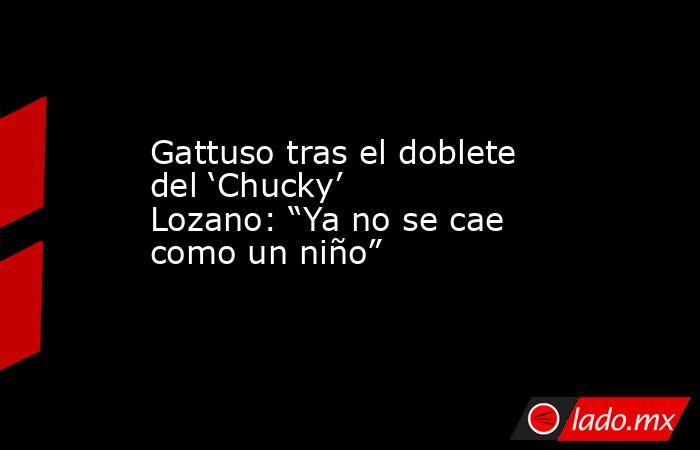 """Gattuso tras el doblete del 'Chucky' Lozano: """"Ya no se cae como un niño"""". Noticias en tiempo real"""