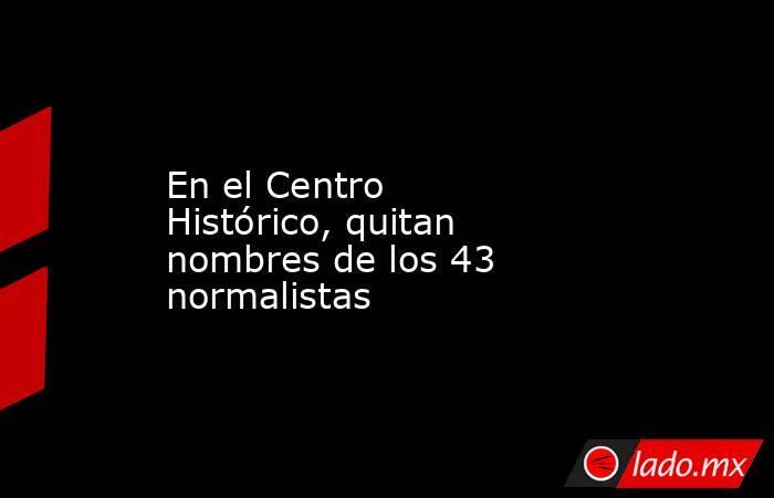 En el Centro Histórico, quitan nombres de los 43 normalistas. Noticias en tiempo real