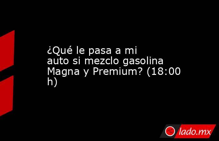 ¿Qué le pasa a mi auto si mezclo gasolina Magna y Premium? (18:00 h). Noticias en tiempo real