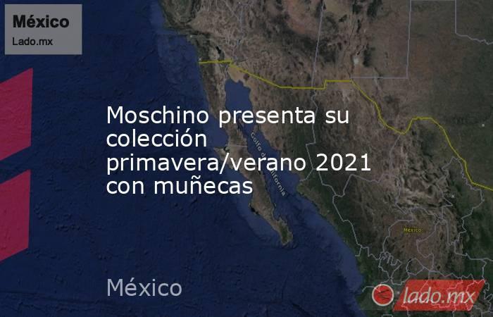 Moschino presenta su colección primavera/verano 2021 con muñecas. Noticias en tiempo real