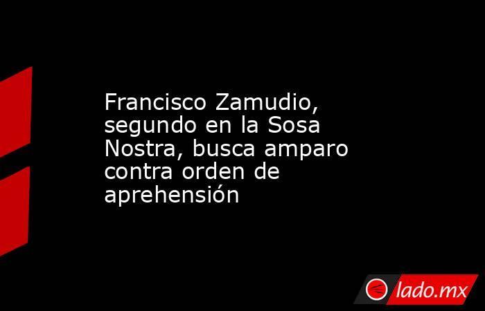 Francisco Zamudio, segundo en la Sosa Nostra, busca amparo contra orden de aprehensión. Noticias en tiempo real