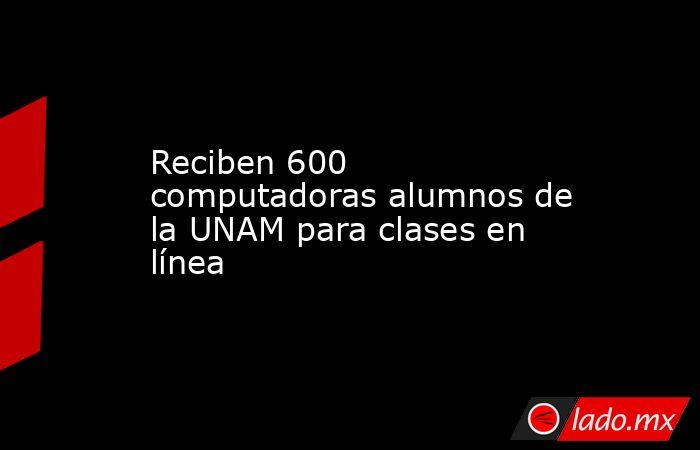 Reciben 600 computadoras alumnos de la UNAM para clases en línea . Noticias en tiempo real