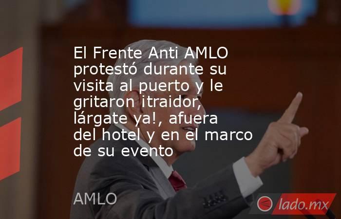 El Frente Anti AMLO protestó durante su visita al puerto y le gritaron ¡traidor, lárgate ya!, afuera del hotel y en el marco de su evento. Noticias en tiempo real