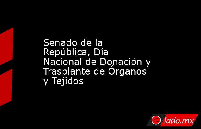Senado de la República, Día Nacional de Donación y Trasplante de Órganos y Tejidos. Noticias en tiempo real